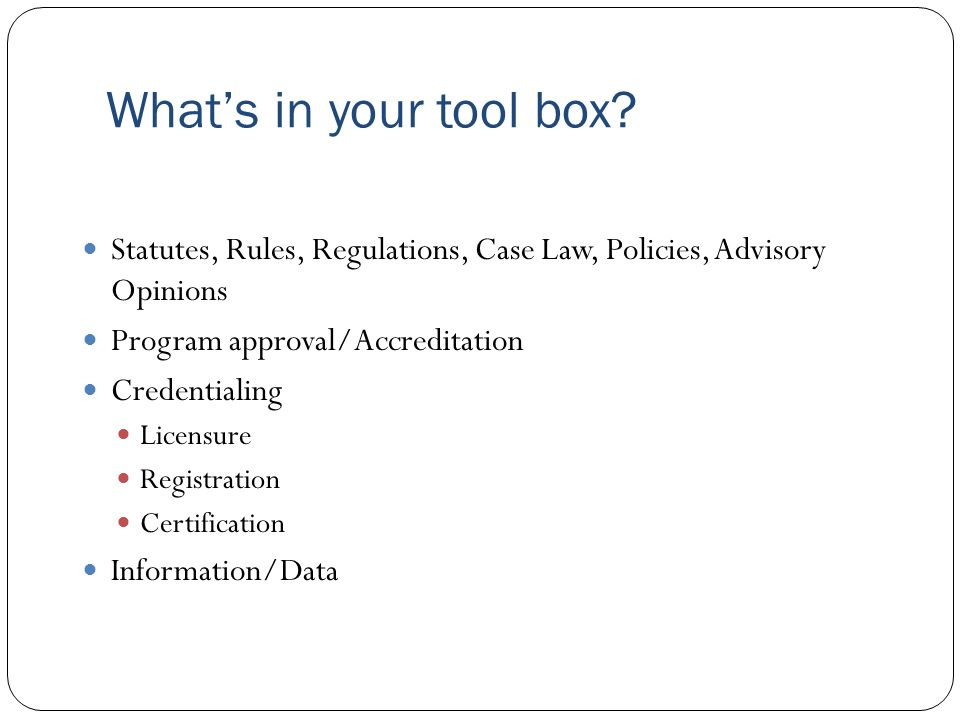 What's in your tool box Statutes, Rules, Regulations, Case Law, Policies, Advisory Opinions. Program approval/Accreditation.
