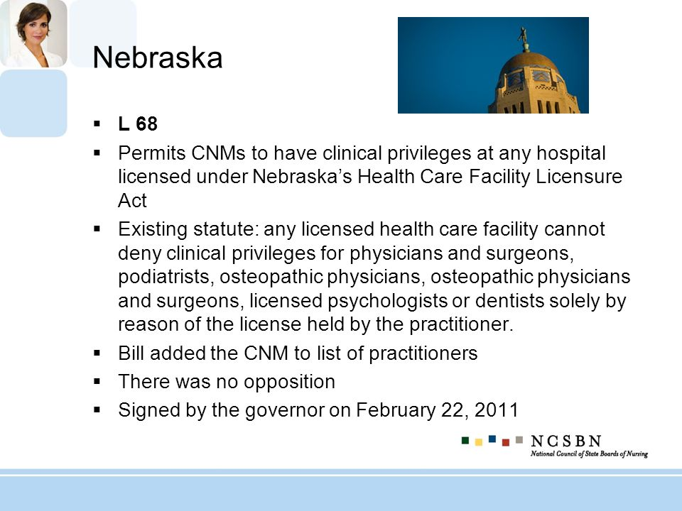 Nebraska L 68. Permits CNMs to have clinical privileges at any hospital licensed under Nebraska's Health Care Facility Licensure Act.