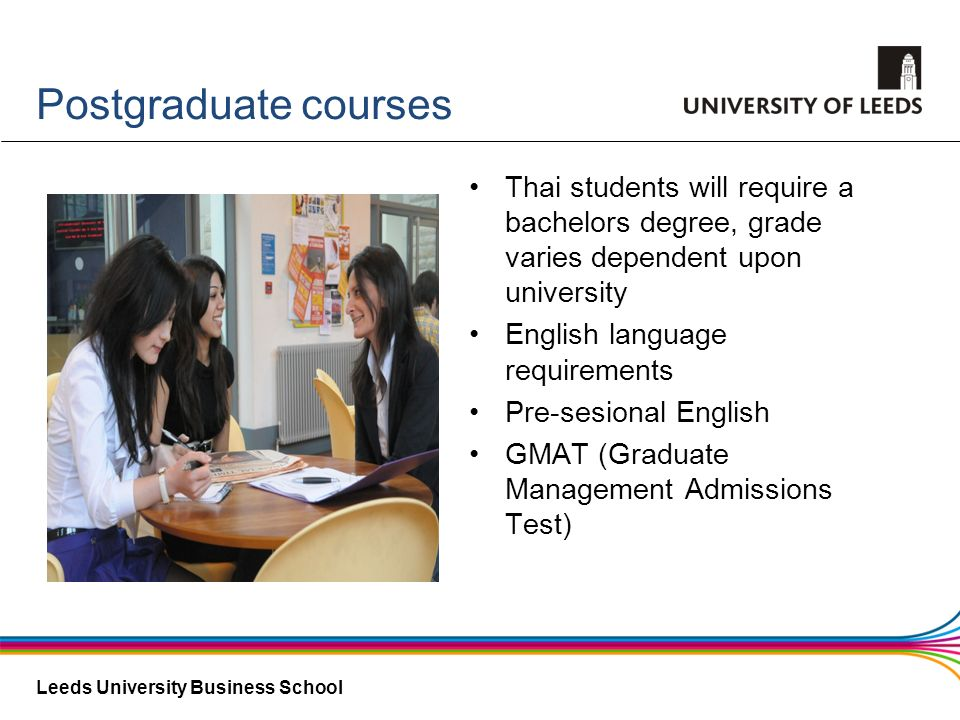 Postgraduate coursesThai students will require a bachelors degree, grade varies dependent upon university.