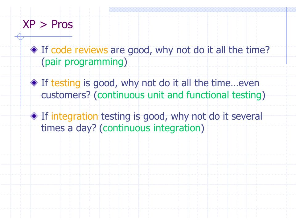 XP > Pros If code reviews are good, why not do it all the time (pair programming)