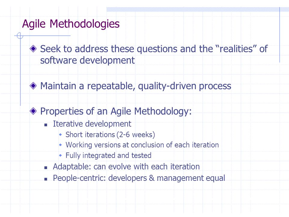 Agile Methodologies Seek to address these questions and the realities of software development. Maintain a repeatable, quality-driven process.