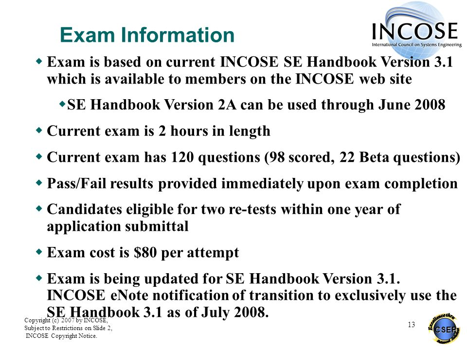 Exam Information Exam is based on current INCOSE SE Handbook Version 3.1 which is available to members on the INCOSE web site.