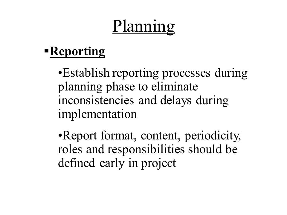Planning Reporting. Establish reporting processes during planning phase to eliminate inconsistencies and delays during implementation.