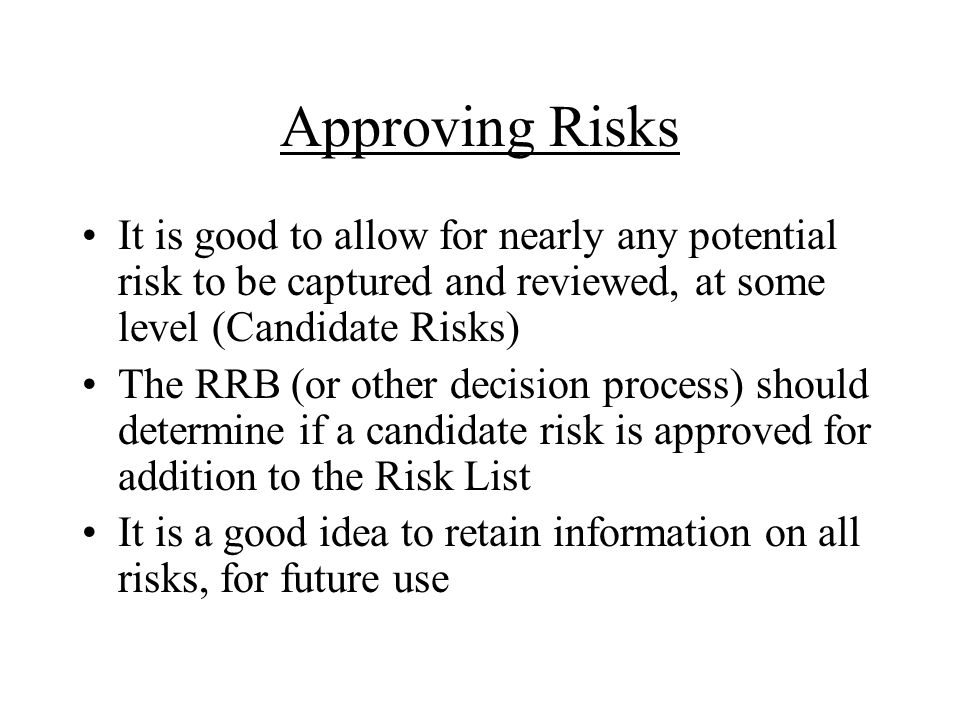 Approving Risks It is good to allow for nearly any potential risk to be captured and reviewed, at some level (Candidate Risks)