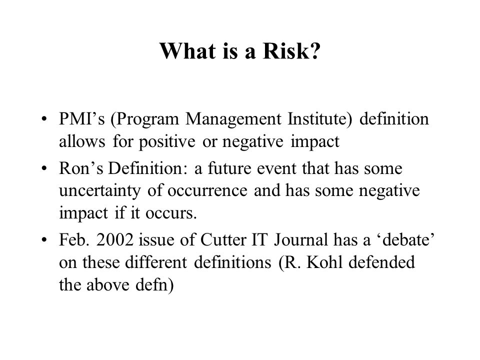What is a Risk PMI's (Program Management Institute) definition allows for positive or negative impact.