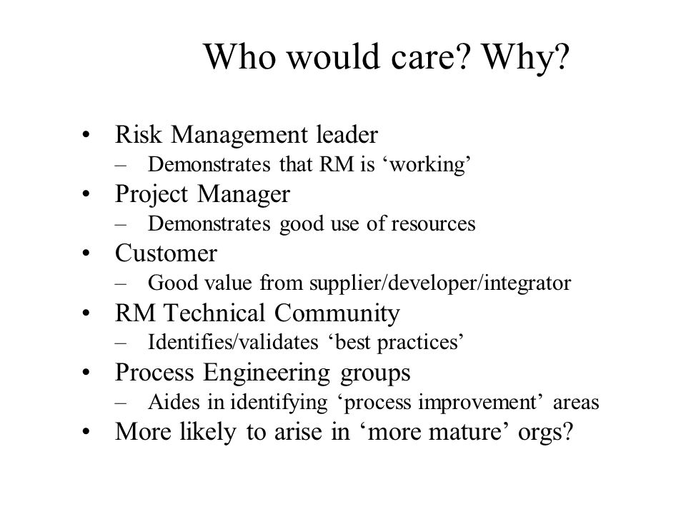 Who would care Why Risk Management leader Project Manager Customer