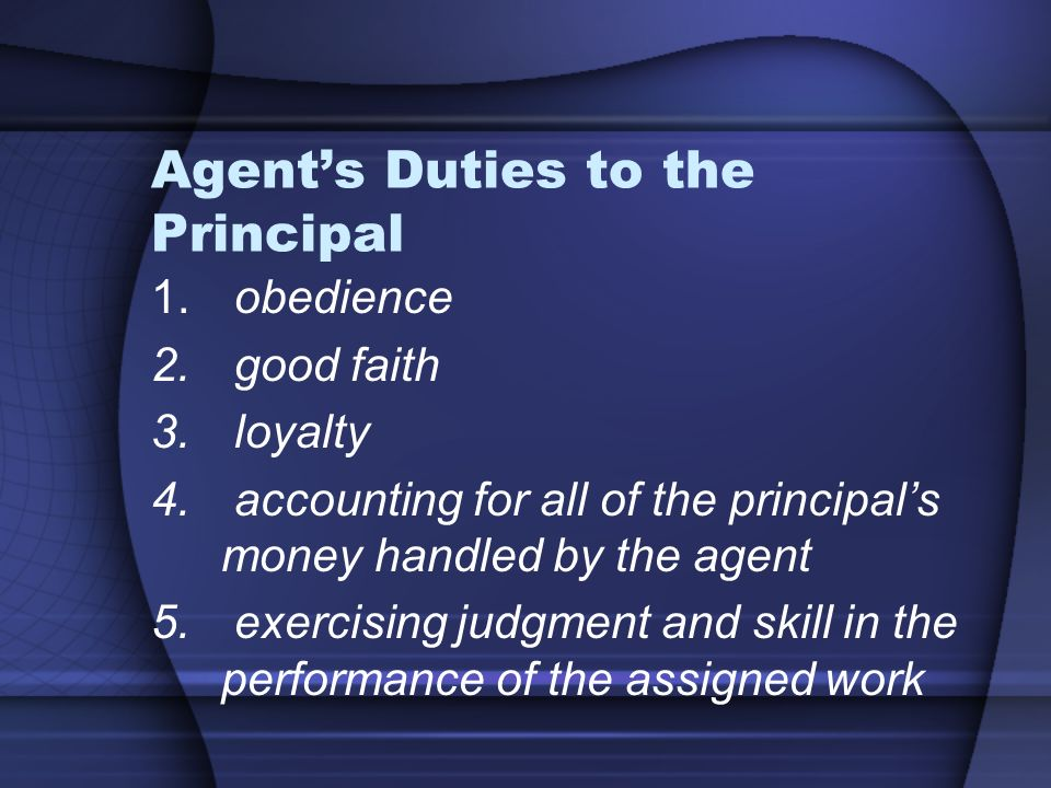 duties between agent and principal Agent's duties include: to (1) act on behalf of and be subject to the control of the principal, (2) act within the scope of authority or power delegated by the principal, (3) discharge his or her duties with appropriate care and diligence, (4) avoid conflict between his or her personal interests and those of the principal, and (5) promptly hand over.