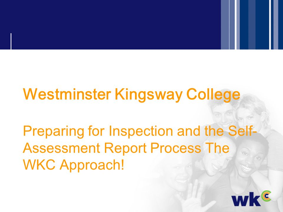 Westminster Kingsway College Preparing for Inspection and the Self-Assessment Report Process The WKC Approach!