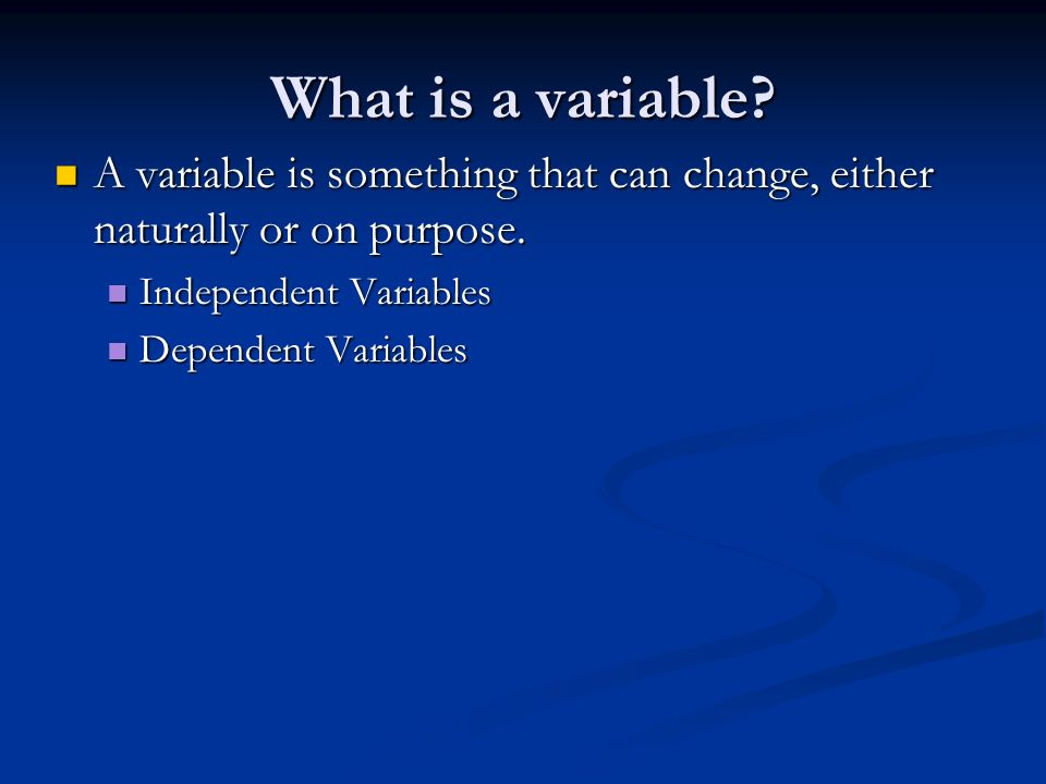 What is a variable A variable is something that can change, either naturally or on purpose. Independent Variables.