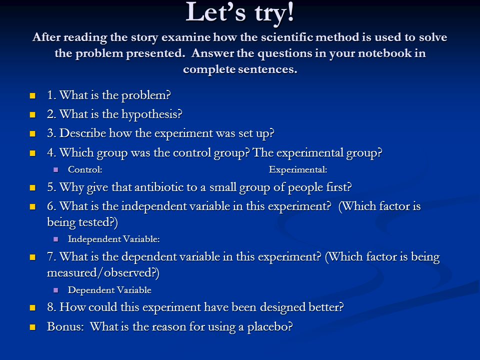 Let's try! After reading the story examine how the scientific method is used to solve the problem presented. Answer the questions in your notebook in complete sentences.