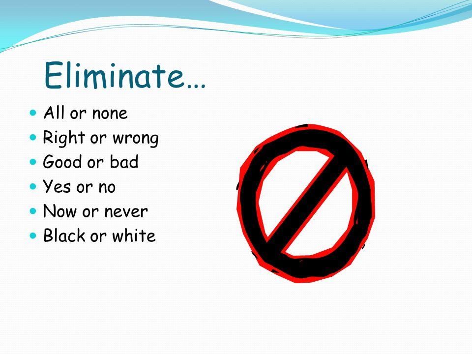 Eliminate… All or none Right or wrong Good or bad Yes or no