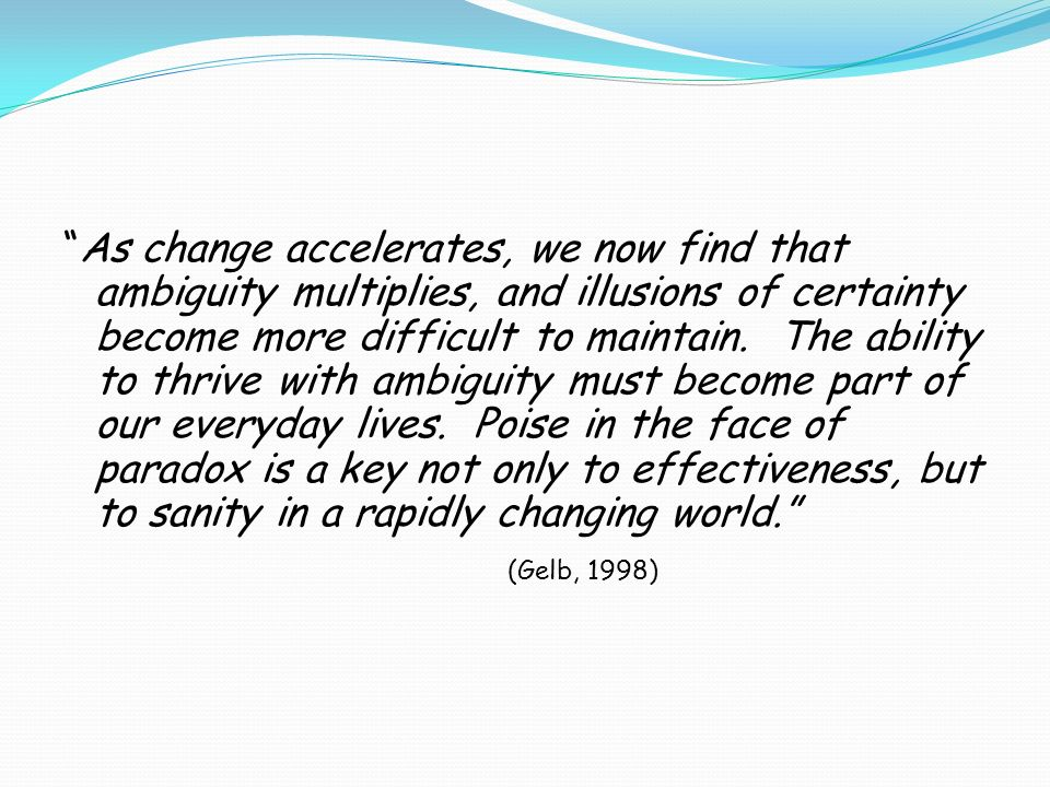 As change accelerates, we now find that ambiguity multiplies, and illusions of certainty become more difficult to maintain.