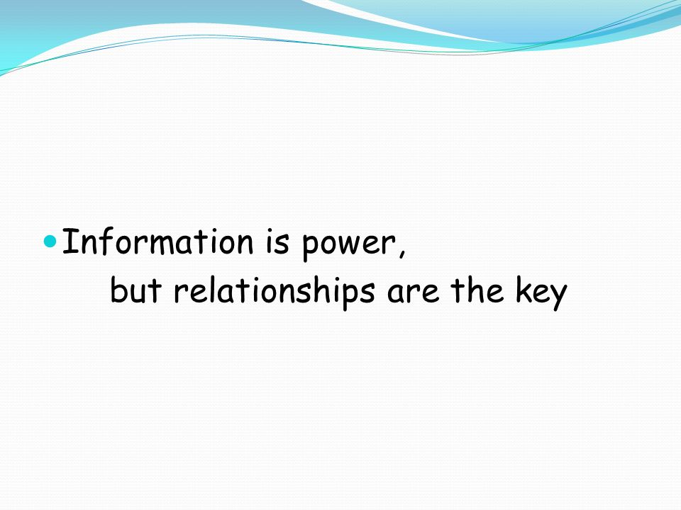 Information is power, but relationships are the key