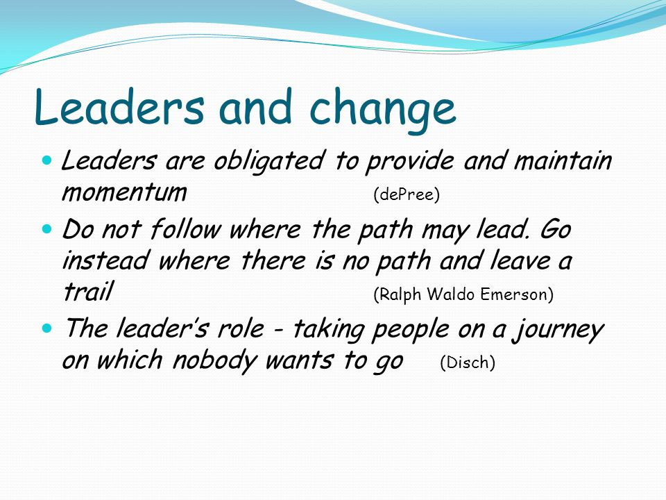 Leaders and change Leaders are obligated to provide and maintain momentum (dePree)
