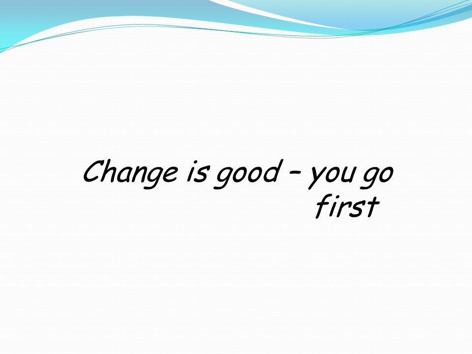 Change is good – you go first