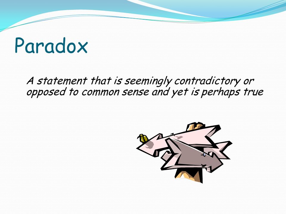 Paradox A statement that is seemingly contradictory or opposed to common sense and yet is perhaps true.