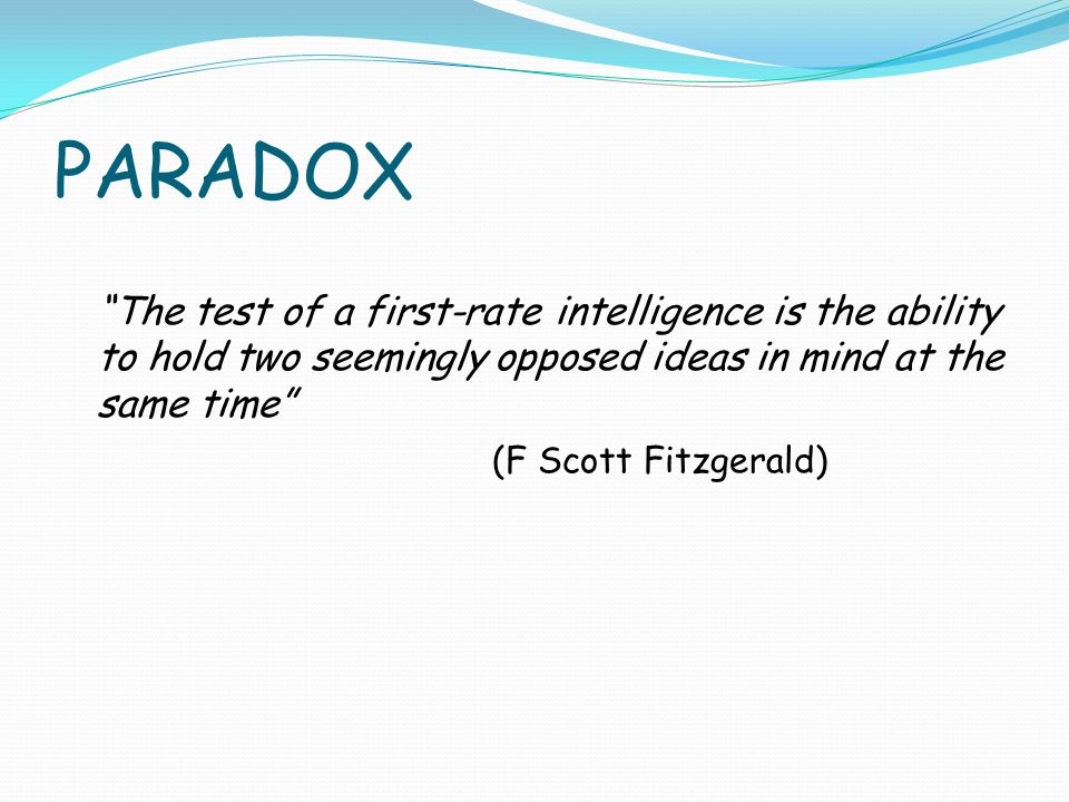 PARADOX The test of a first-rate intelligence is the ability to hold two seemingly opposed ideas in mind at the same time (F Scott Fitzgerald)