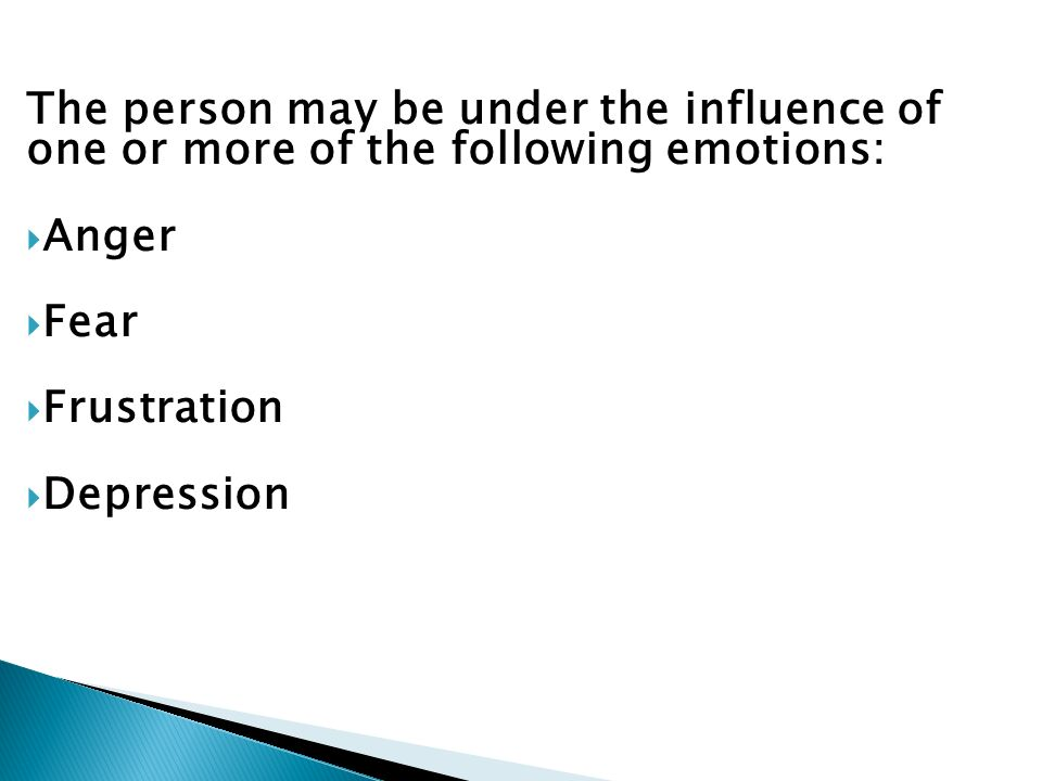The person may be under the influence of one or more of the following emotions: