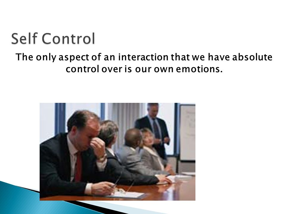 Self Control The only aspect of an interaction that we have absolute control over is our own emotions.