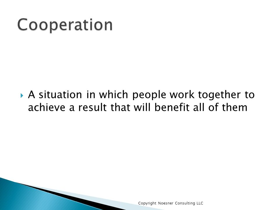Cooperation A situation in which people work together to achieve a result that will benefit all of them.