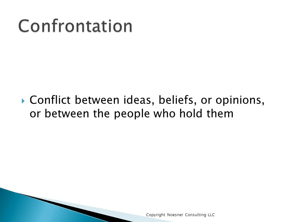Confrontation Conflict between ideas, beliefs, or opinions, or between the people who hold them.