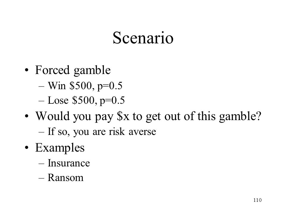 Scenario Forced gamble Would you pay $x to get out of this gamble