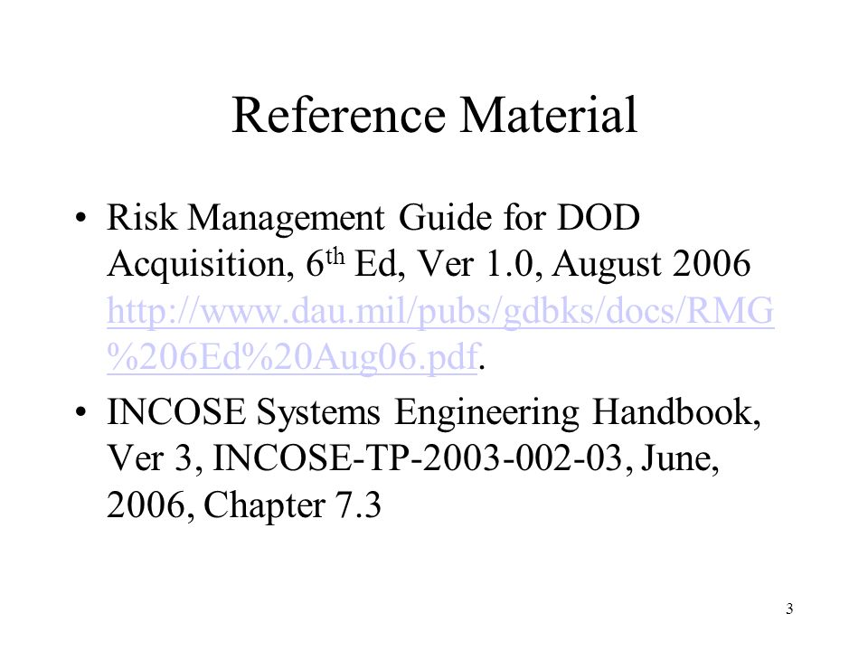 Reference Material Risk Management Guide for DOD Acquisition, 6th Ed, Ver 1.0, August 2006 http://www.dau.mil/pubs/gdbks/docs/RMG%206Ed%20Aug06.pdf.