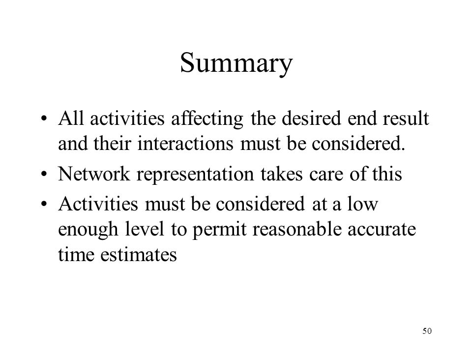 Summary All activities affecting the desired end result and their interactions must be considered. Network representation takes care of this.