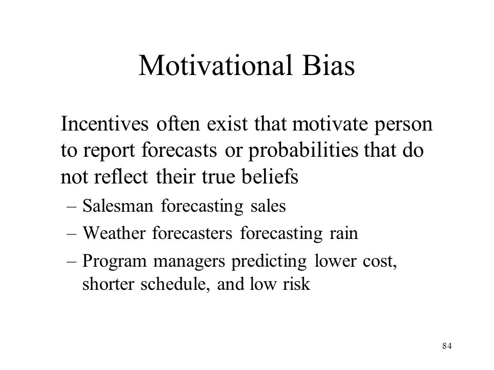 Motivational Bias Incentives often exist that motivate person to report forecasts or probabilities that do not reflect their true beliefs.