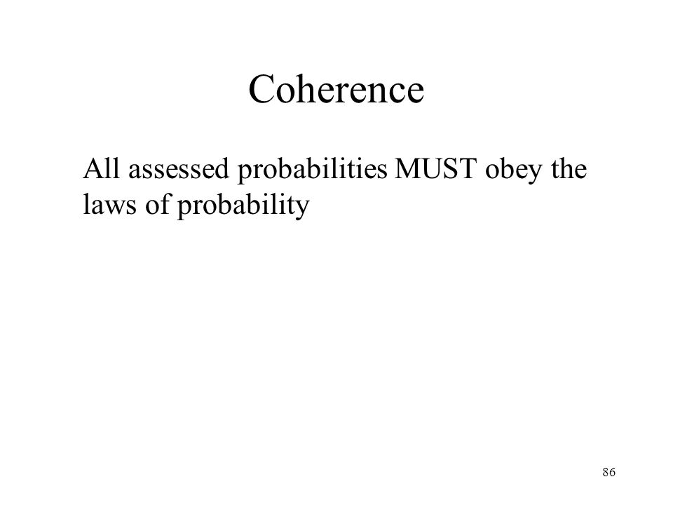 Coherence All assessed probabilities MUST obey the laws of probability