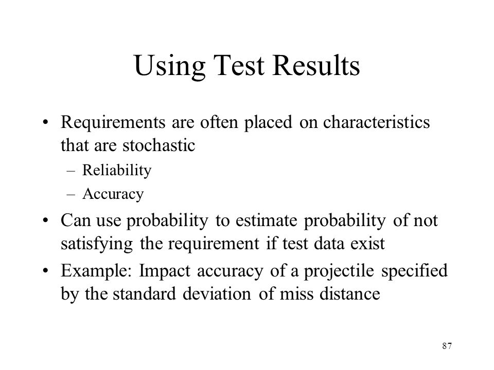Using Test Results Requirements are often placed on characteristics that are stochastic. Reliability.