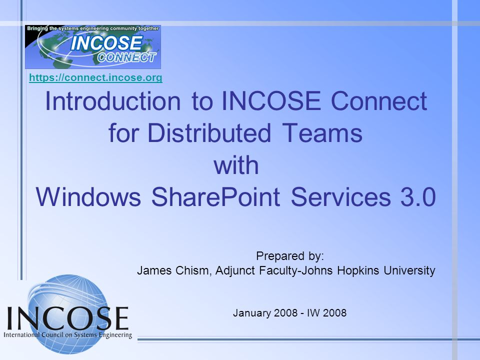 https://connect.incose.org Introduction to INCOSE Connect for Distributed Teams with Windows SharePoint Services 3.0.