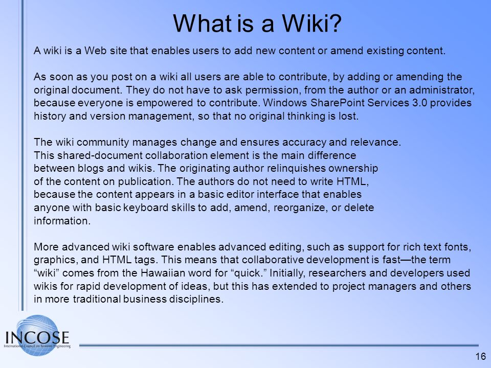 What is a Wiki A wiki is a Web site that enables users to add new content or amend existing content.