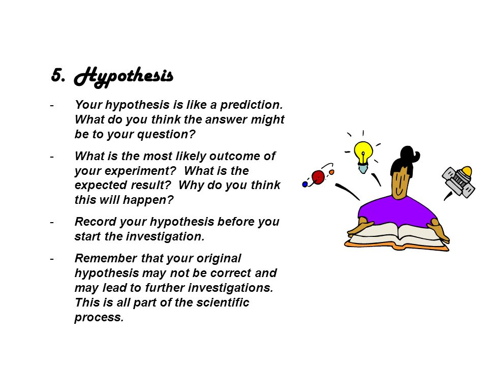 Hypothesis Your hypothesis is like a prediction. What do you think the answer might be to your question