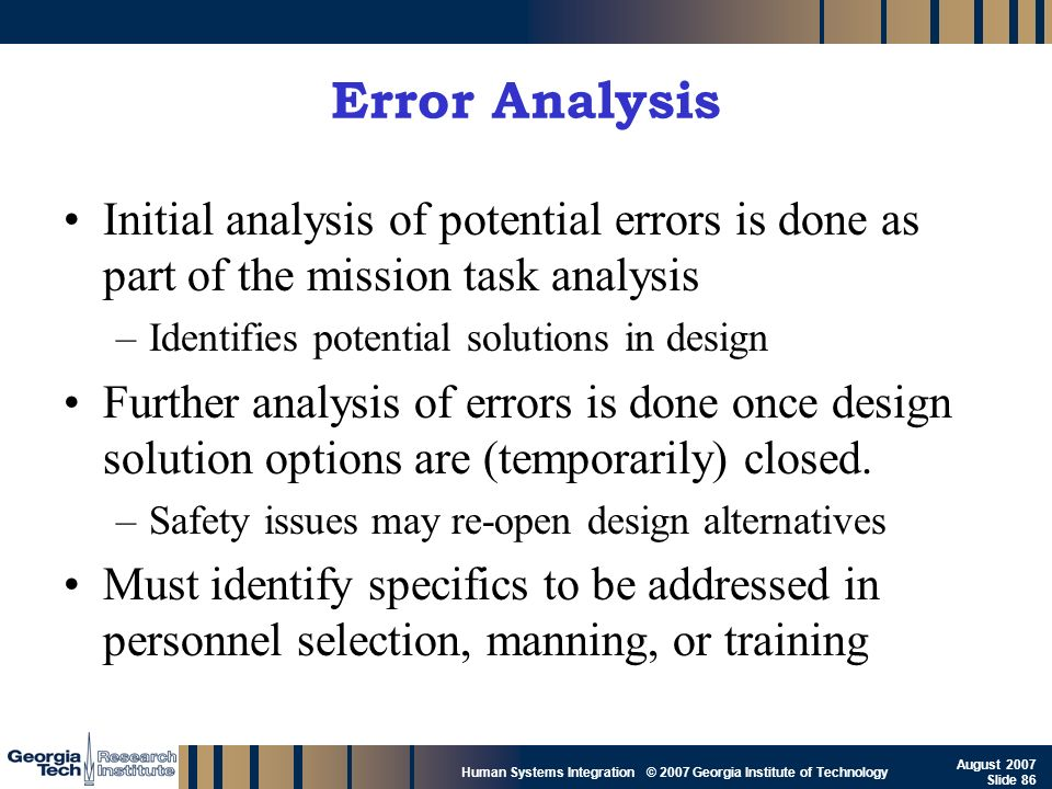 Error Analysis Initial analysis of potential errors is done as part of the mission task analysis. Identifies potential solutions in design.