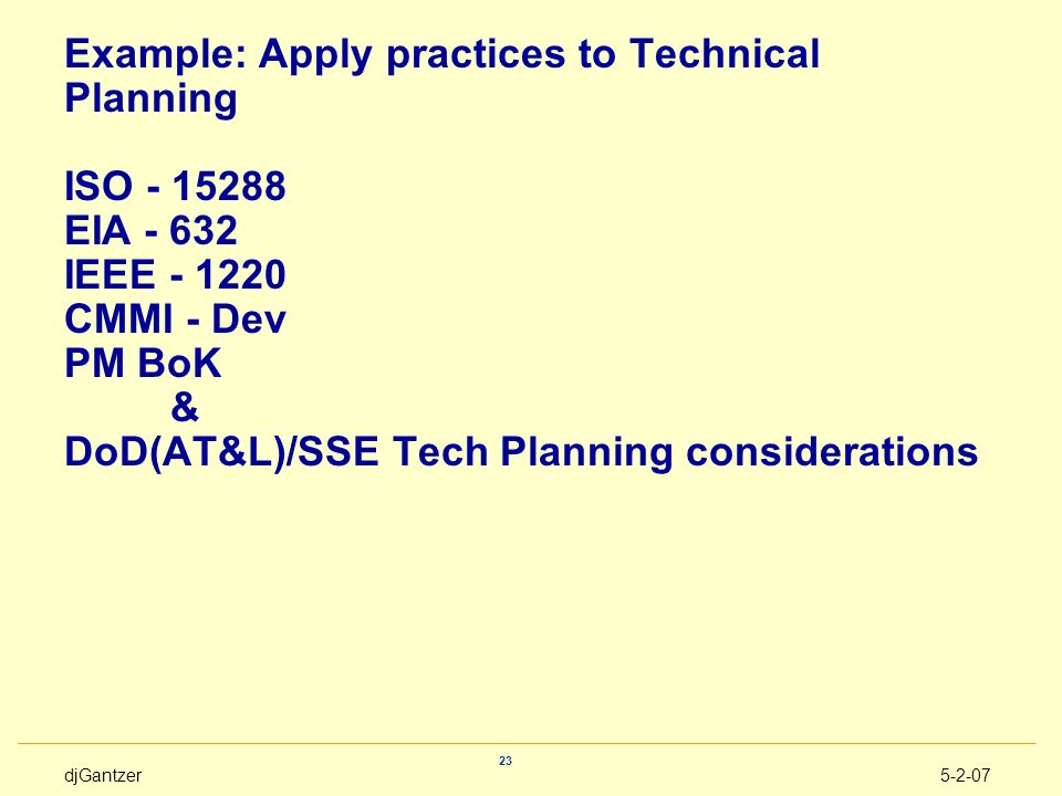 Example: Apply practices to Technical Planning ISO - 15288 EIA - 632 IEEE - 1220 CMMI - Dev PM BoK & DoD(AT&L)/SSE Tech Planning considerations