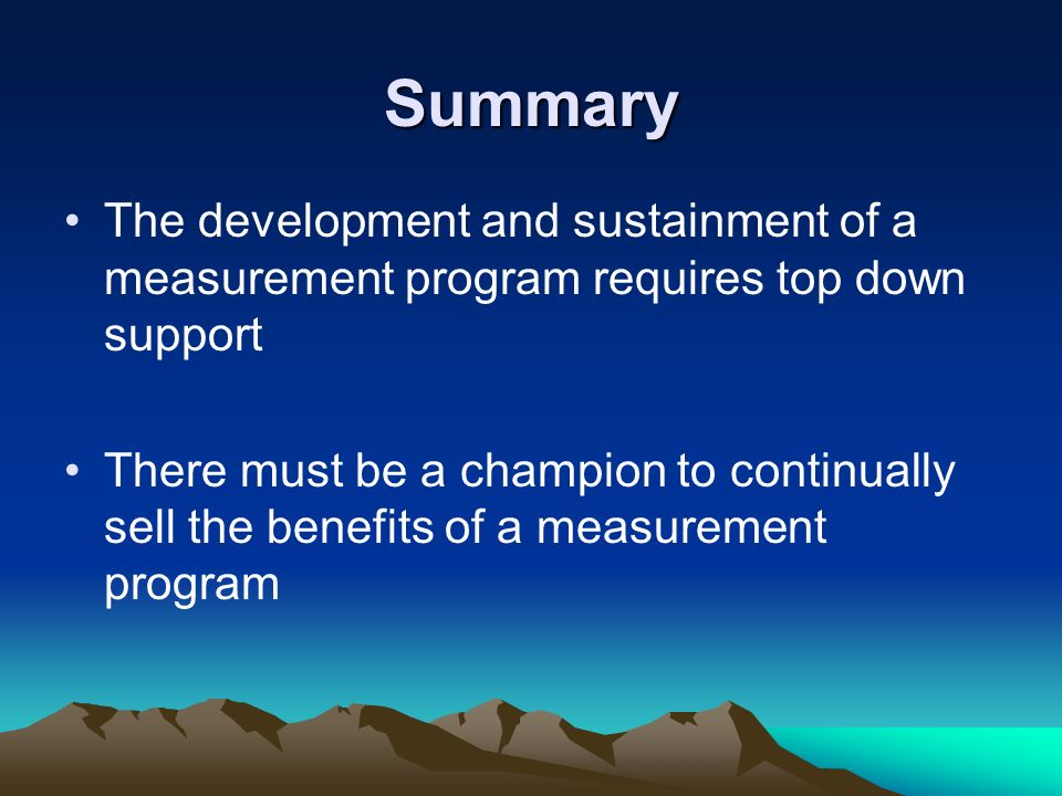Summary The development and sustainment of a measurement program requires top down support.