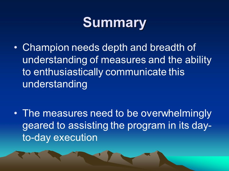 Summary Champion needs depth and breadth of understanding of measures and the ability to enthusiastically communicate this understanding.