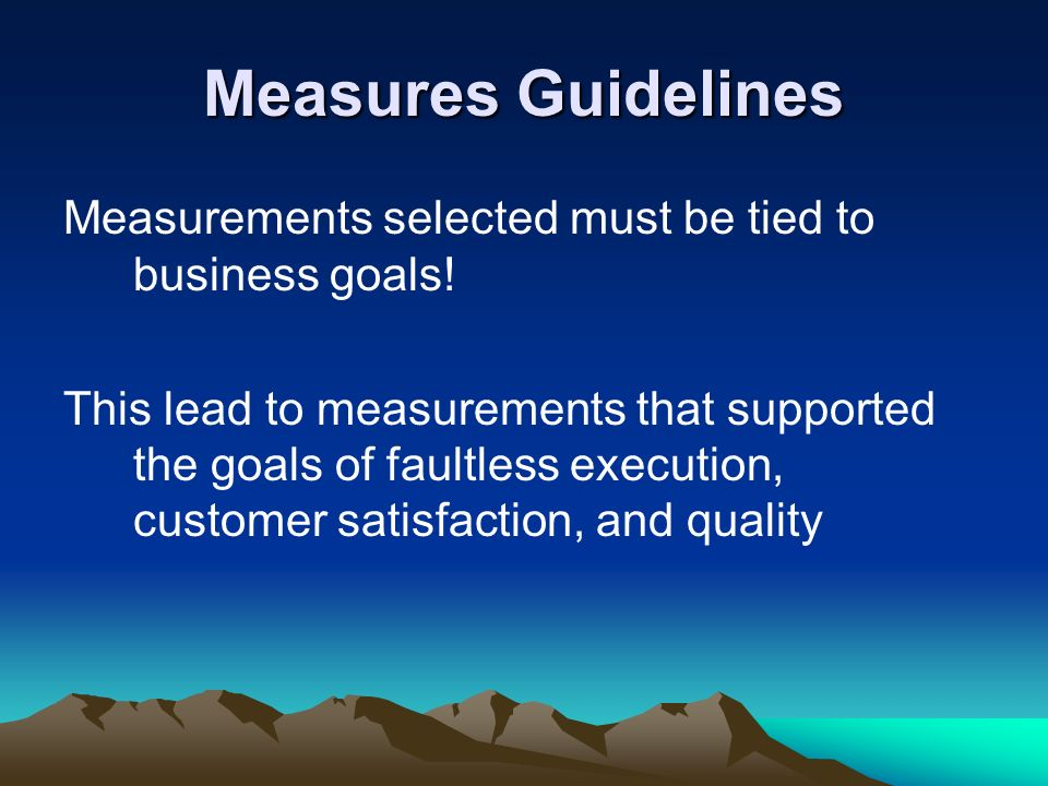 Measures Guidelines Measurements selected must be tied to business goals!