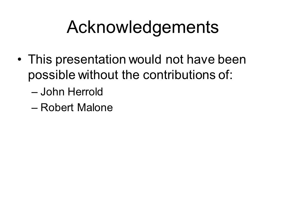Acknowledgements This presentation would not have been possible without the contributions of: John Herrold.
