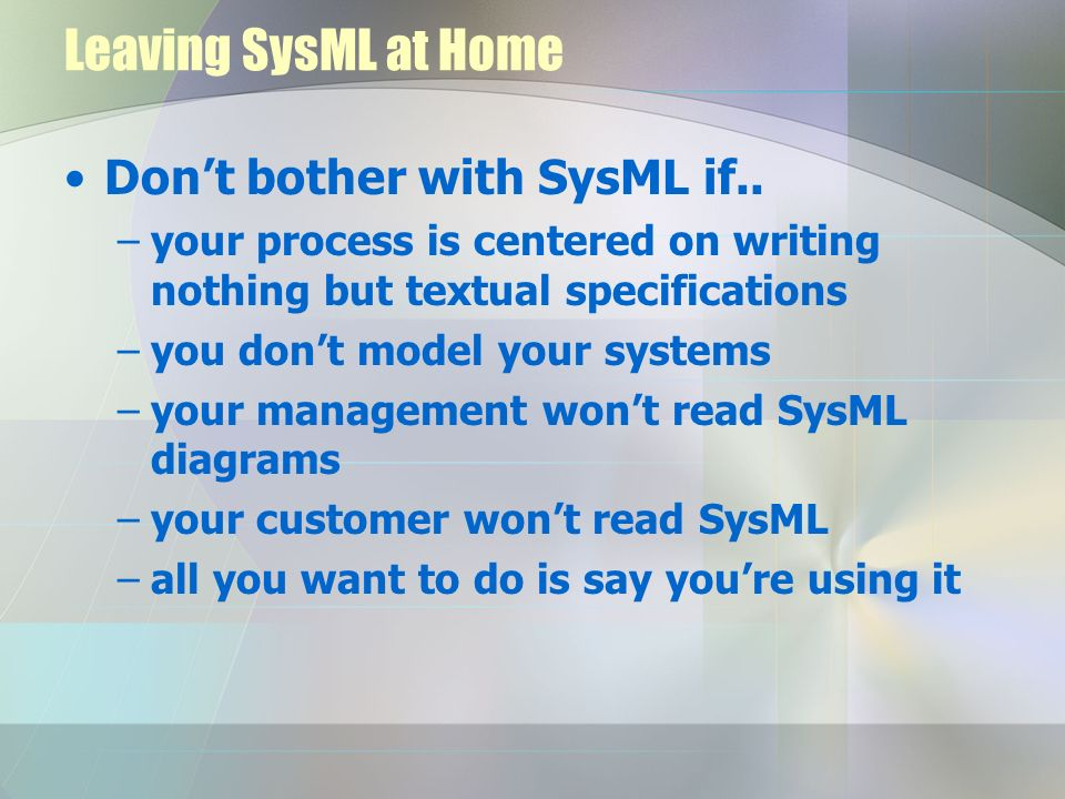 Leaving SysML at Home Don't bother with SysML if..