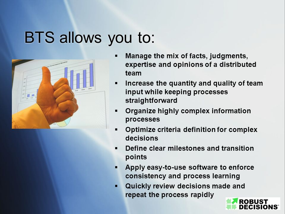 BTS allows you to: Manage the mix of facts, judgments, expertise and opinions of a distributed team.