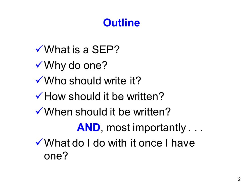 Outline What is a SEP Why do one Who should write it How should it be written When should it be written