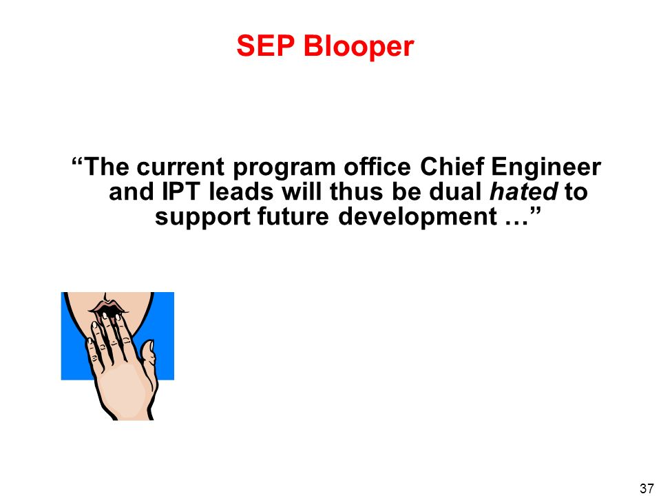 SEP Blooper The current program office Chief Engineer and IPT leads will thus be dual hated to support future development …