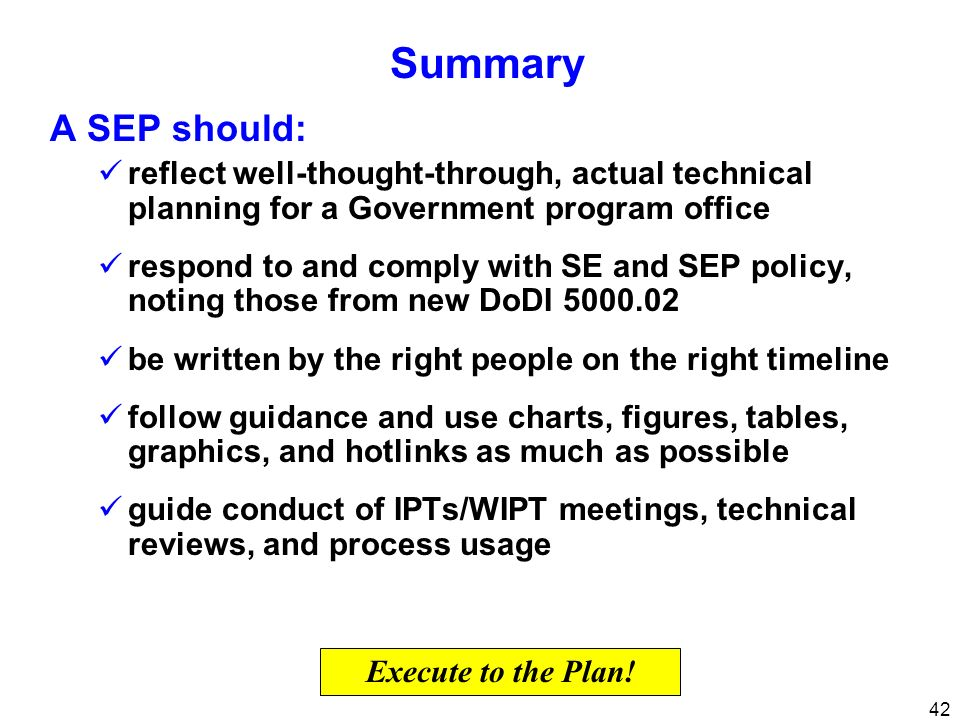 Summary A SEP should: reflect well-thought-through, actual technical planning for a Government program office.