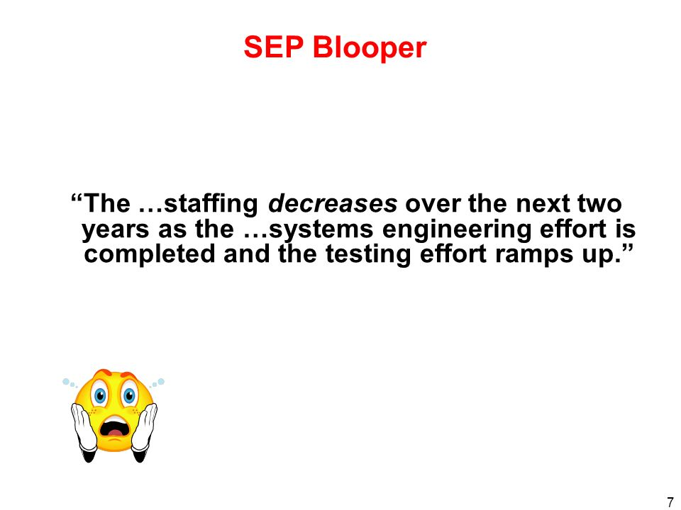 SEP Blooper The …staffing decreases over the next two years as the …systems engineering effort is completed and the testing effort ramps up.