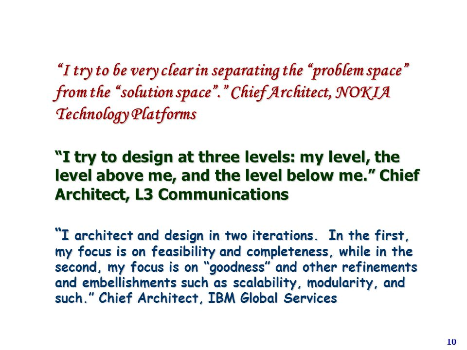 I try to be very clear in separating the problem space from the solution space . Chief Architect, NOKIA Technology Platforms I try to design at three levels: my level, the level above me, and the level below me. Chief Architect, L3 Communications I architect and design in two iterations. In the first, my focus is on feasibility and completeness, while in the second, my focus is on goodness and other refinements and embellishments such as scalability, modularity, and such. Chief Architect, IBM Global Services
