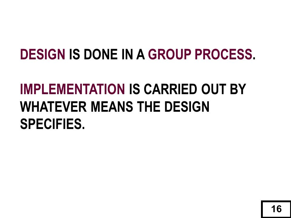 DESIGN IS DONE IN A GROUP PROCESS.