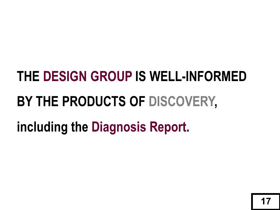 THE DESIGN GROUP IS WELL-INFORMED BY THE PRODUCTS OF DISCOVERY, including the Diagnosis Report.