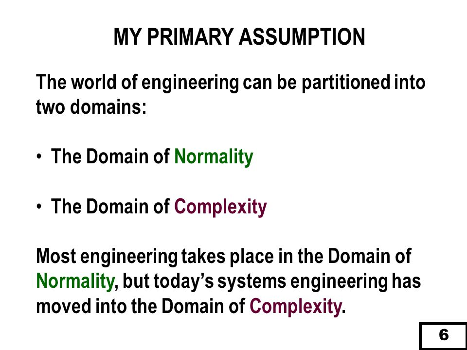MY PRIMARY ASSUMPTION The world of engineering can be partitioned into two domains: The Domain of Normality.
